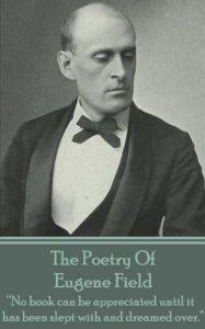 The Poetry of Eugene Field by Eugene Field by Eugene Field