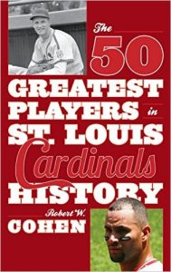 The 50 Greatest Players in St. Louis Cardinals History by Robert W. Cohen