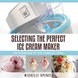 Selecting The Perfect Ice Cream Maker by Michelle Spencer